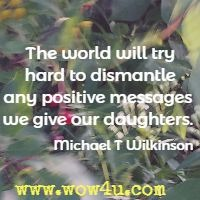 The world will try hard to dismantle any positive messages we give our daughters. Michael T Wilkinson