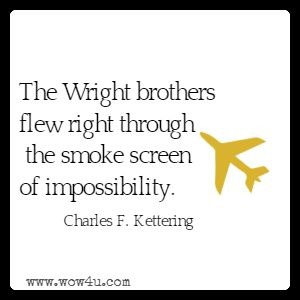 The Wright brothers flew right through the smoke screen of impossibility. Charles F. Kettering