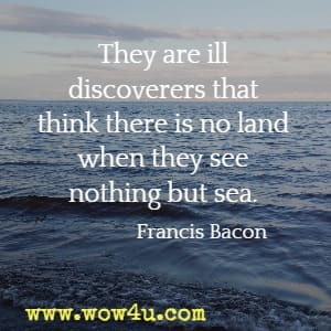 They are ill discoverers that think there is no land when they see nothing but sea.  Francis Bacon