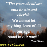 The years ahead are ours to win and cherish. We cannot let anything, least of all our age, stand in our way! Tina Sloan, Changing Shoes