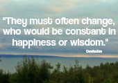 They must often change, who would be constant in happiness or wisdom. Confucius