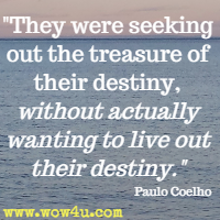 They were seeking out the treasure of their destiny, without actually wanting to live out their destiny. Paulo Coelho