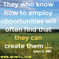 They who know how to employ opportunities will often find that they can create them .... John S. Mill
