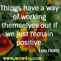 Things have a way of working themselves out if we just remain positive. Lou Holtz