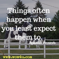 Things often happen when you least expect them to. Spanish Proverb