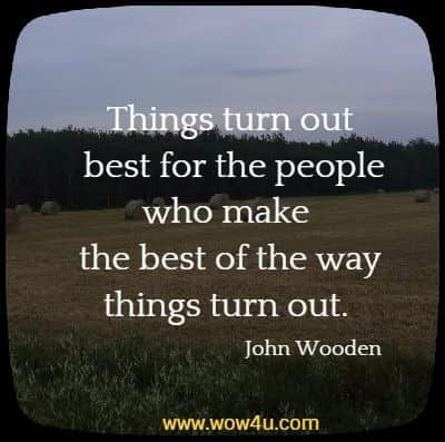 Things turn out best for the people who make the best of the way things turn out.   John Wooden