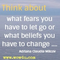 Think about what fears you have to let go or what beliefs you have to change .... Adriana Claudia Milcov