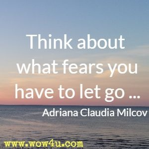 Think about what fears you have to let go ... Adriana Claudia Milcov