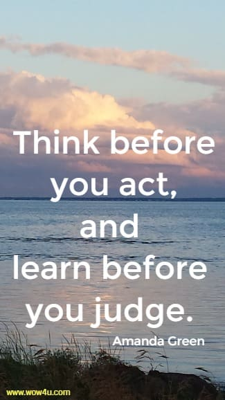 Think before you act, and learn before you judge.    Amanda Green