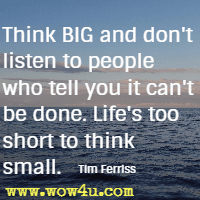 Think BIG and don't listen to people who tell you it can't be done. Life's too short to think small. Tim Ferriss