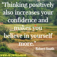 Thinking positively also increases your confidence and makes you believe in yourself more. Robert Smith