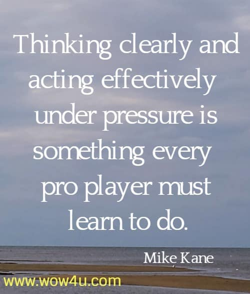 Thinking clearly and acting effectively under pressure is something every  pro player must learn to do. Mike Kane