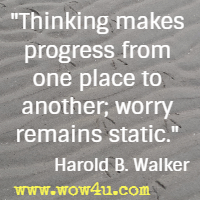 Thinking makes progress from one place to another; worry remains static. Harold B. Walker