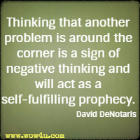 Thinking that another problem is around the corner is a sign of negative thinking and will act as a self-fulfilling prophecy. David DeNotaris