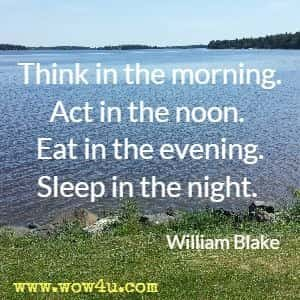 Think in the morning. Act in the noon. Eat in the evening. Sleep in the night. William Blake
