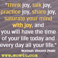 Think joy, talk joy, practice joy, share joy, saturate your mind with joy, and you will have the time of your life today and every day all your life. Norman Vincent Peale