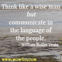 Think like a wise man but communicate in the language of the people. William Butler Yeats