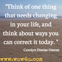 Think of one thing that needs changing in your life, and think  about ways you can correct it today.  Carolyn Denise Owens