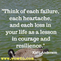 Think of each failure, each heartache, and each loss in your life as a lesson in courage and resilience. Kate Anderson