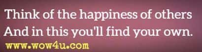 Think of the happiness of others  And in this you'll find your own.