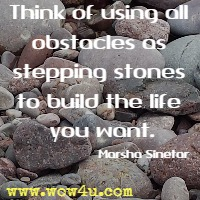 Think of using all obstacles as stepping stones to build the life you want. Marsha Sinetar