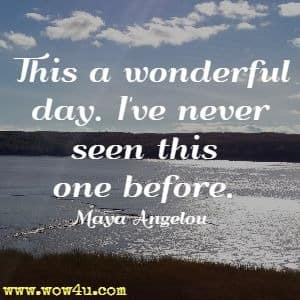 This a wonderful day. I've never seen this one before. Maya Angelou