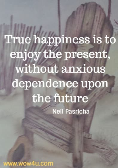 True happiness is to enjoy the present, without anxious dependence upon the future    Neil Pasricha
