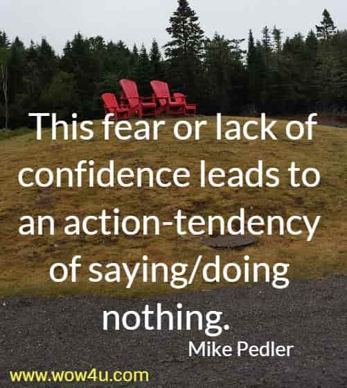 This fear or lack of confidence leads to an action-tendency of saying/doing  nothing.  Mike Pedler