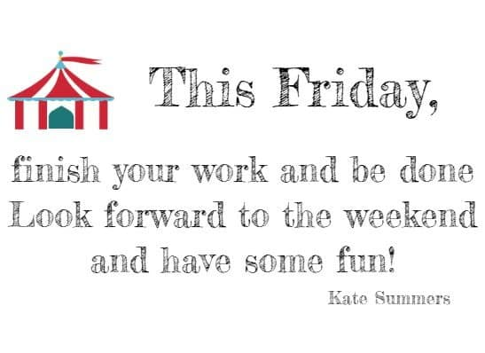 This Friday, finish your work and be done Look forward to the weekend and have some fun!  Kate Summers