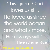 This great God loves us still, He loved us since the world began and what's more, He always will. Helen Steiner Rice