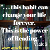 . . . this habit can change your life forever.  This is the power of Reading. Vick S