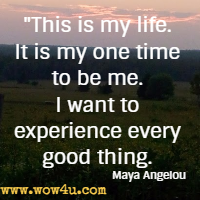 This is my life. It is my one time to be me. I want to experience every good thing. Maya Angelou