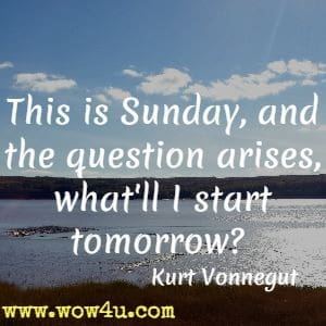 This is Sunday, and the question arises, what'll I start tomorrow? Kurt Vonnegut