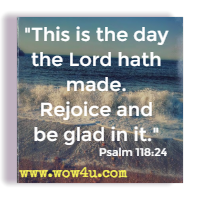 This is the day the Lord hath made. Rejoice and be glad in it. Psalm 118:24