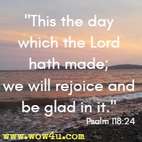 This the day which the Lord hath made; we will rejoice and be glad in it. Psalm 118:24