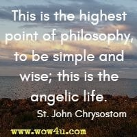 This is the highest point of philosophy, to be simple and wise; this is the angelic life. St. John Chrysostom