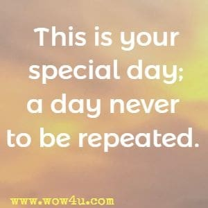 This is your special day; a day never to be repeated.