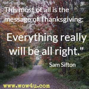This most of all is the message of Thanksgiving:  Everything really will be all right. Sam Sifton