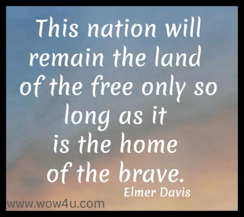 This nation will remain the land of the free only so long as it is the home  of the brave. Elmer Davis