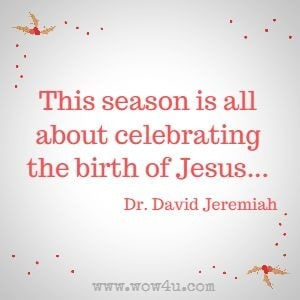 This season is all about celebrating the birth of Jesus ... Dr. David Jeremiah