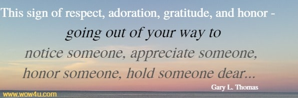 This sign of respect, adoration, gratitude, and honor - going out of your  way to notice someone, appreciate someone, honor someone,  hold someone dear...  Gary L. Thomas