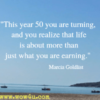 This year 50 you are turning, And you realize that life is about more than just what you are earning. Marcia Goldlist