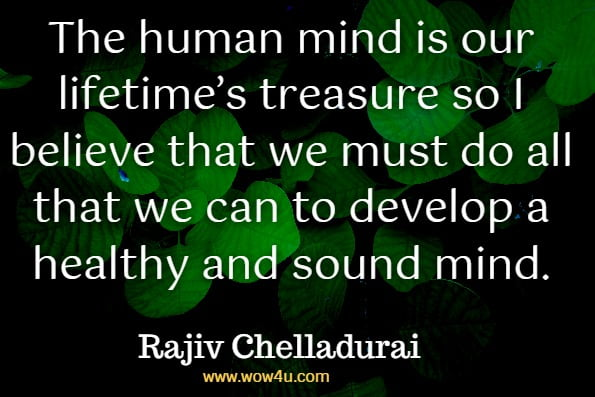 The human mind is our lifetime's treasure so I believe that we must do all that we can to develop a healthy and sound mind.Rajiv Chelladurai, Wisdom Workout