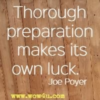 Thorough preparation makes its own luck.   Joe Poyer