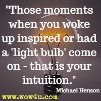 Those moments when you woke up inspired or had a light bulb come on - that is your intuition.