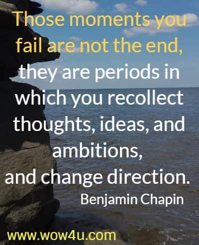 Those moments you fail are not the end, they are periods in which you recollect thoughts, ideas, and ambitions,  and change direction.  Benjamin Chapin