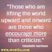 Those who are lifting the world upward and onward are those who encourage more than criticize.  Elizabeth Harrison