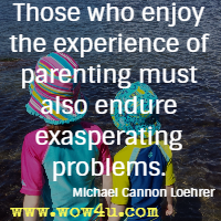 Those who enjoy the experience of parenting must also endure exasperating problems. Michael Cannon Loehrer