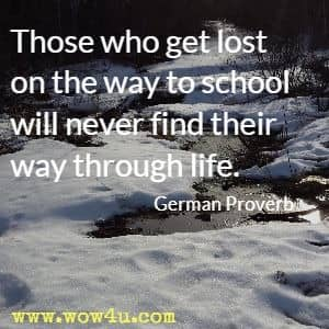 Those who get lost on the way to school will never find their way through life. German Proverb