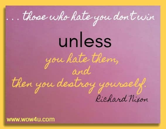 . . . those who hate you don't win unless you hate them, and then you destroy yourself.  Richard Nixon